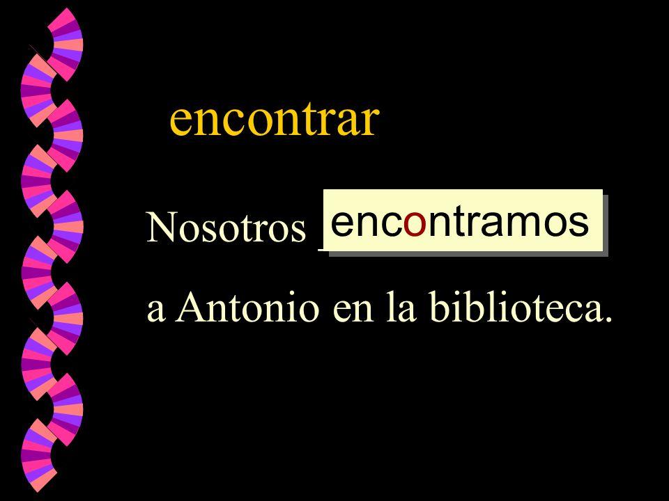 encontrar Nosotros _________ a Antonio en la biblioteca. encontramos