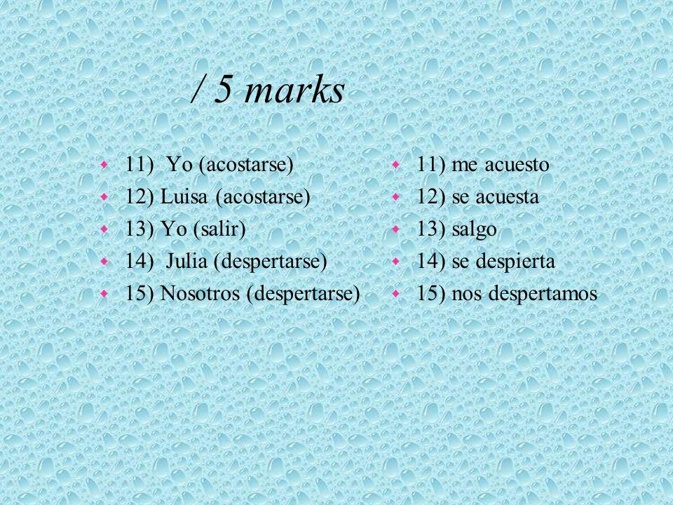 / 5 marks w 11) Yo (acostarse) w 12) Luisa (acostarse) w 13) Yo (salir) w 14) Julia (despertarse) w 15) Nosotros (despertarse) w 11) me acuesto w 12)