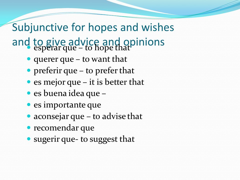 Subjunctive for hopes and wishes and to give advice and opinions esperar que – to hope that querer que – to want that preferir que – to prefer that es mejor que – it is better that es buena idea que – es importante que aconsejar que – to advise that recomendar que sugerir que- to suggest that