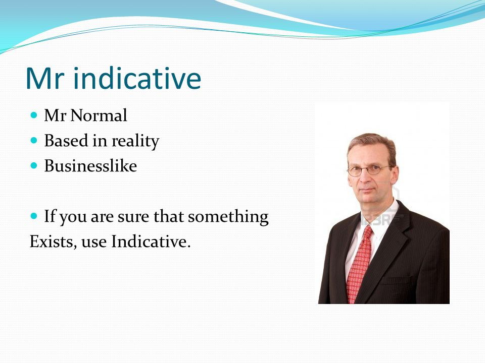 Mr indicative Mr Normal Based in reality Businesslike If you are sure that something Exists, use Indicative.