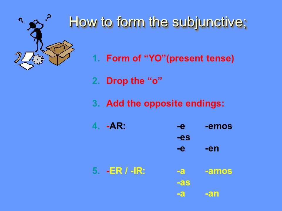 How to form the subjunctive; 1.Form of YO(present tense) 2.Drop the o 3.Add the opposite endings: 4.-AR:-e-emos -es -e-en 5.-ER / -IR:-a-amos -as -a-an