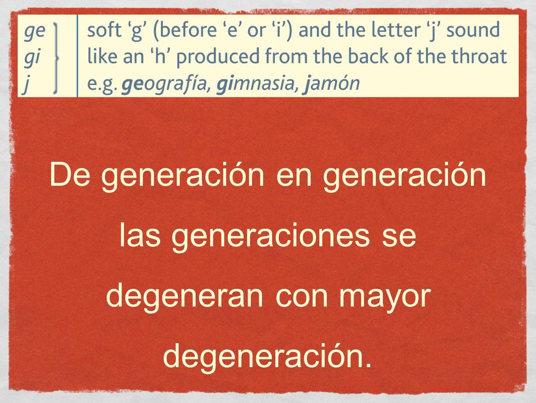 De generación en generación las generaciones se degeneran con mayor degeneración.