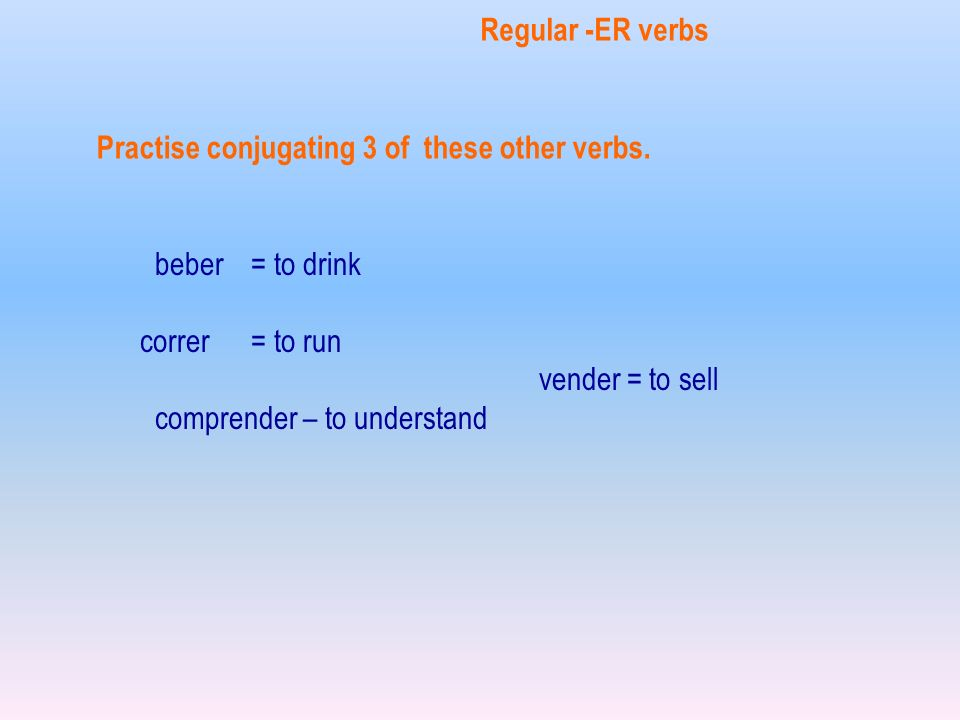 beber = to drink correr = to run vender = to sell comprender – to understand Regular -ER verbs Practise conjugating 3 of these other verbs.