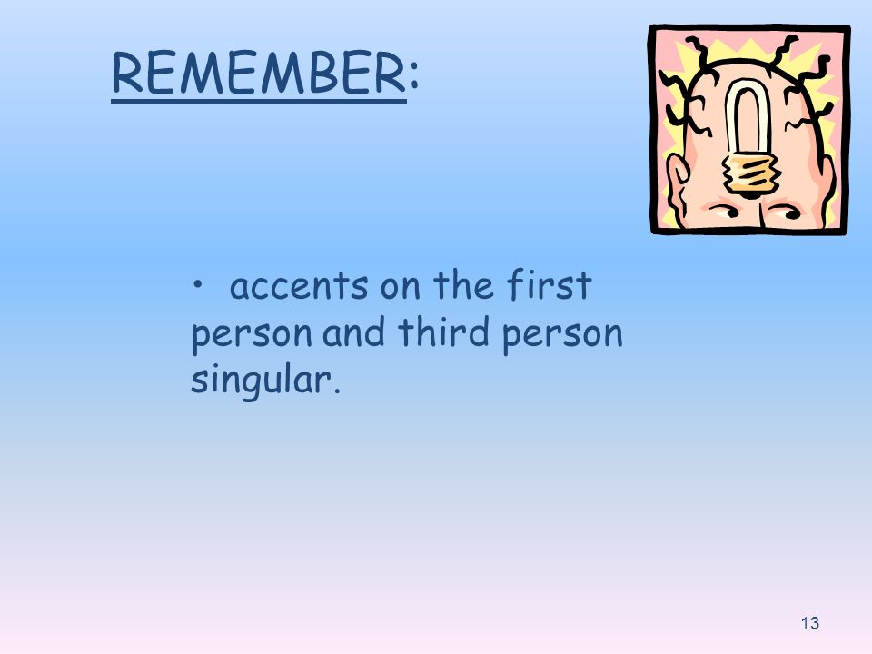13 REMEMBER: accents on the first person and third person singular.