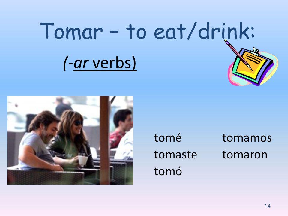 (-ar verbs) tomé tomaste tomó tomamos tomaron 14 Tomar – to eat/drink: