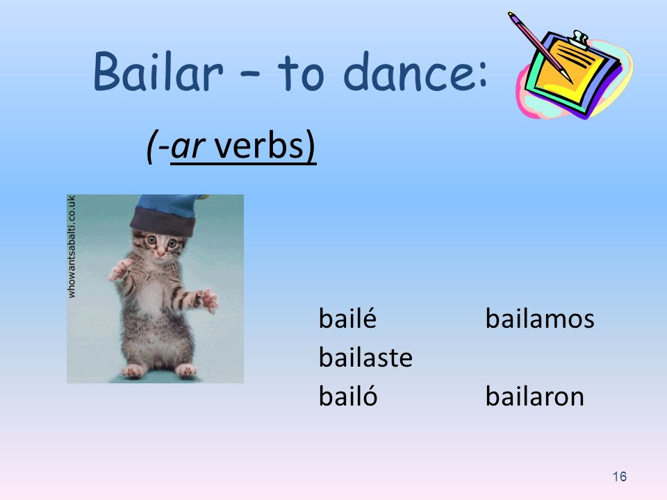 (-ar verbs) bailé bailaste bailó bailamos bailaron 16 Bailar – to dance: