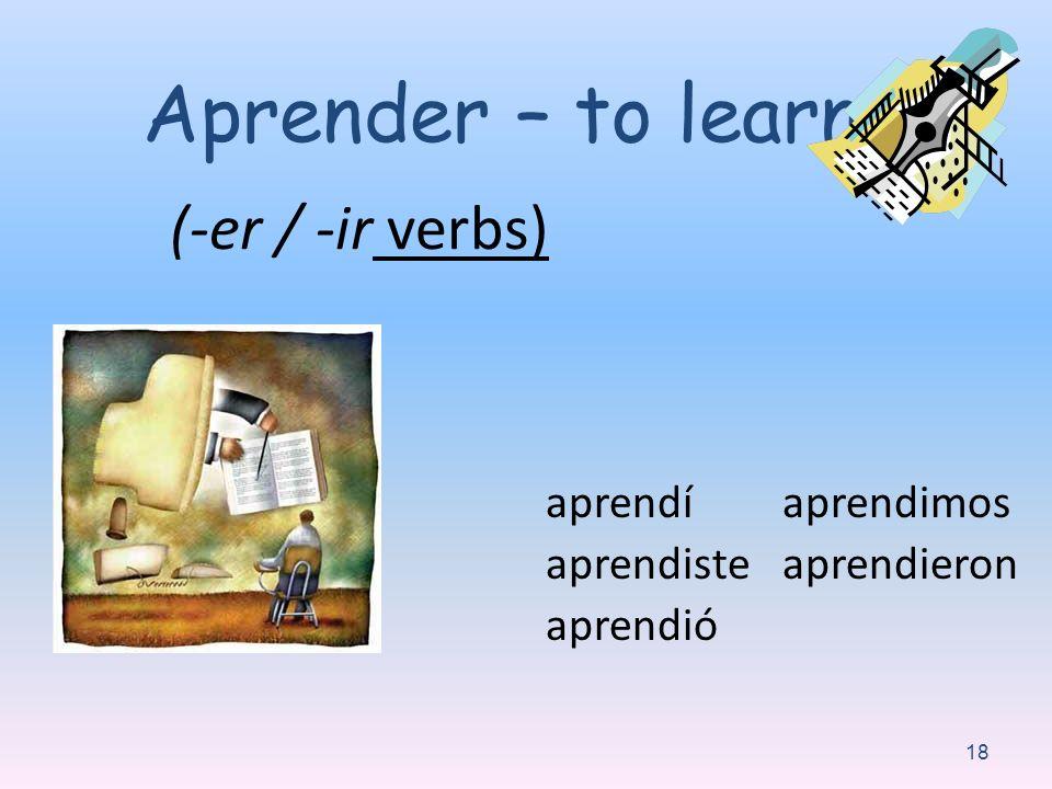 (-er / -ir verbs) aprendí aprendiste aprendió aprendimos aprendieron 18 Aprender – to learn: