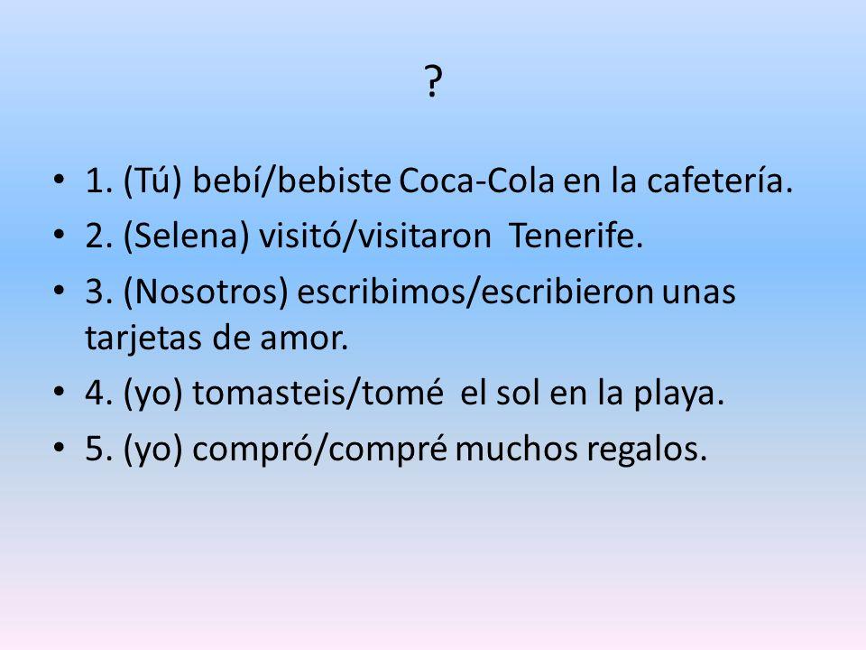 ? 1. (Tú) bebí/bebiste Coca-Cola en la cafetería. 2. (Selena) visitó/visitaron Tenerife. 3. (Nosotros) escribimos/escribieron unas tarjetas de amor. 4