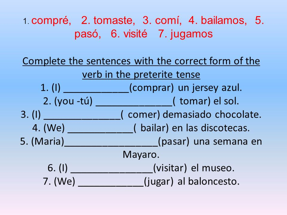 1. compré, 2. tomaste, 3. comí, 4. bailamos, 5. pasó, 6. visité 7. jugamos Complete the sentences with the correct form of the verb in the preterite t