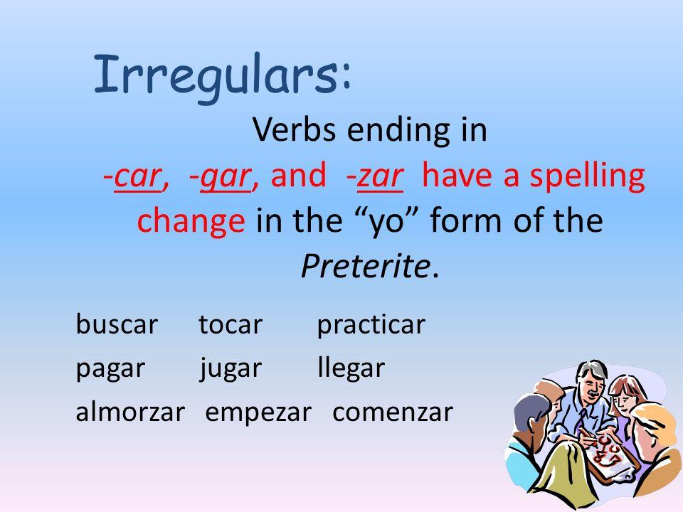Verbs ending in -car, -gar, and -zar have a spelling change in the yo form of the Preterite. buscar tocar practicar pagar jugar llegar almorzar empeza