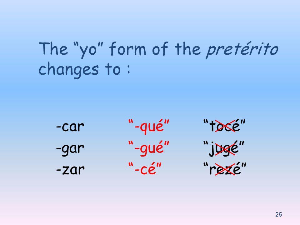 25 The yo form of the pretérito changes to : -car -gar -zar -qué -gué -cé tocé jugé rezé