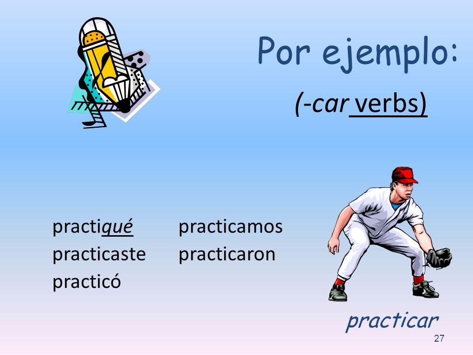(-car verbs) practiqué practicaste practicó practicamos practicaron 27 Por ejemplo: practicar