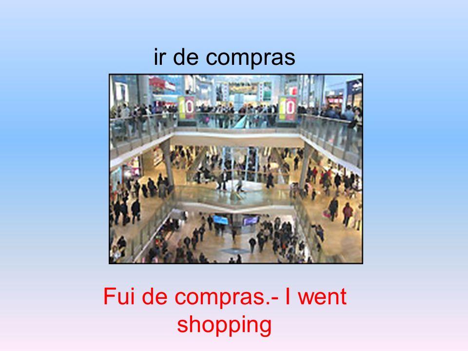 ir de compras Fui de compras.- I went shopping
