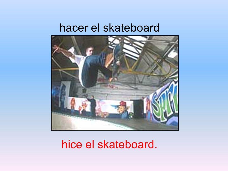 hacer el skateboard hice el skateboard.