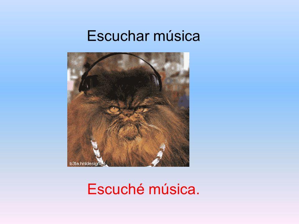 Escuchar música Escuché música.