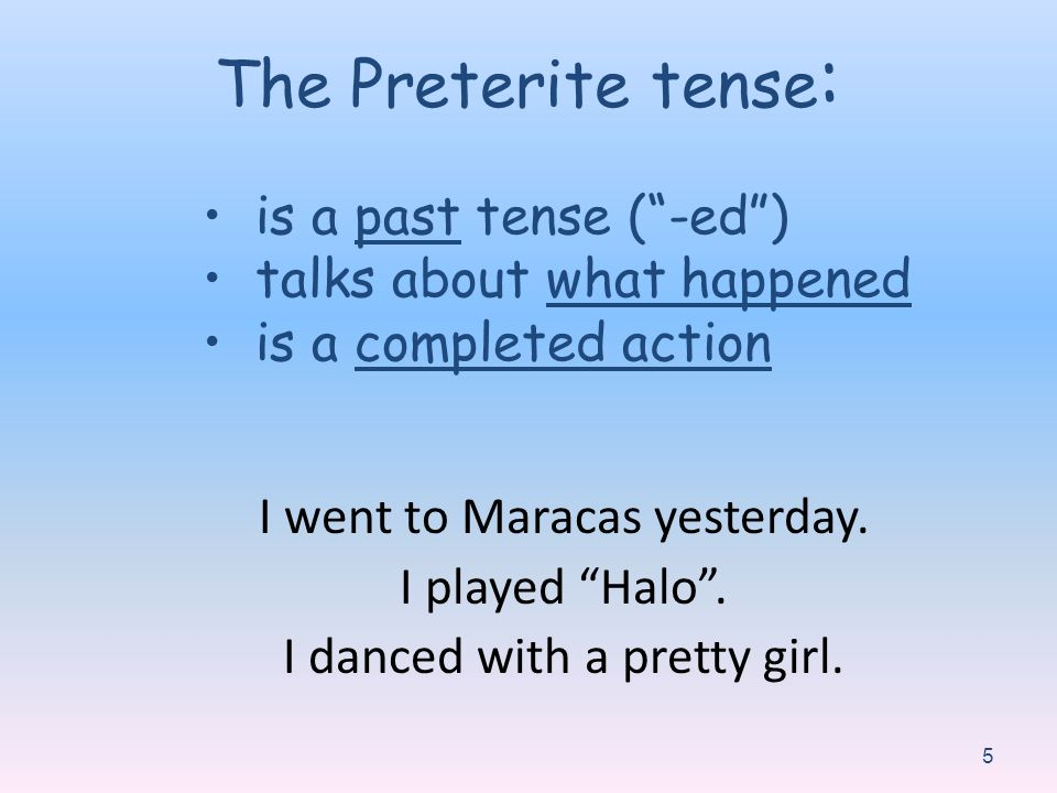 I went to Maracas yesterday. I played Halo. I danced with a pretty girl. 5 The Preterite tense : is a past tense (-ed) talks about what happened is a