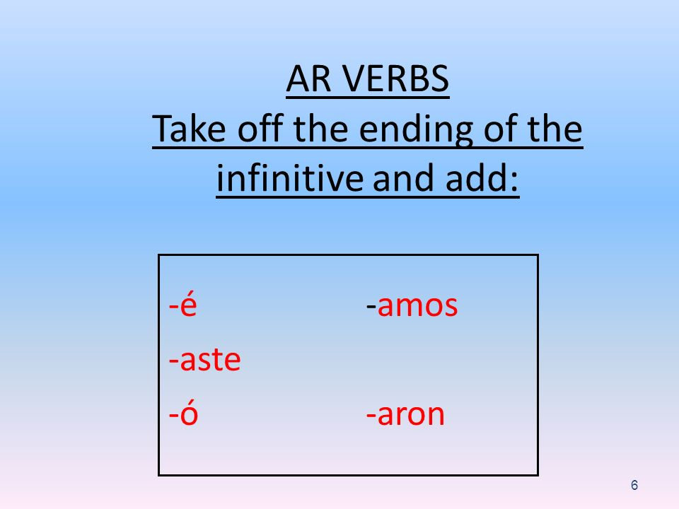 AR VERBS Take off the ending of the infinitive and add: -é -aste -ó -amos -aron 6