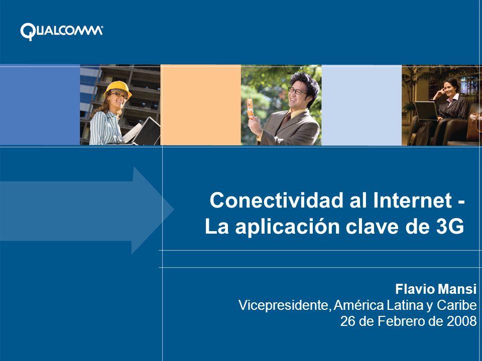 Conectividad al Internet - La aplicación clave de 3G Flavio Mansi Vicepresidente, América Latina y Caribe 26 de Febrero de 2008