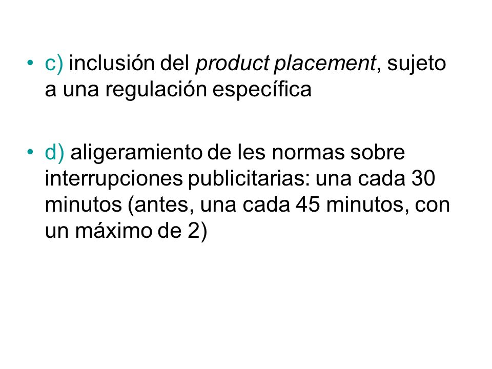 c) inclusión del product placement, sujeto a una regulación específica d) aligeramiento de les normas sobre interrupciones publicitarias: una cada 30