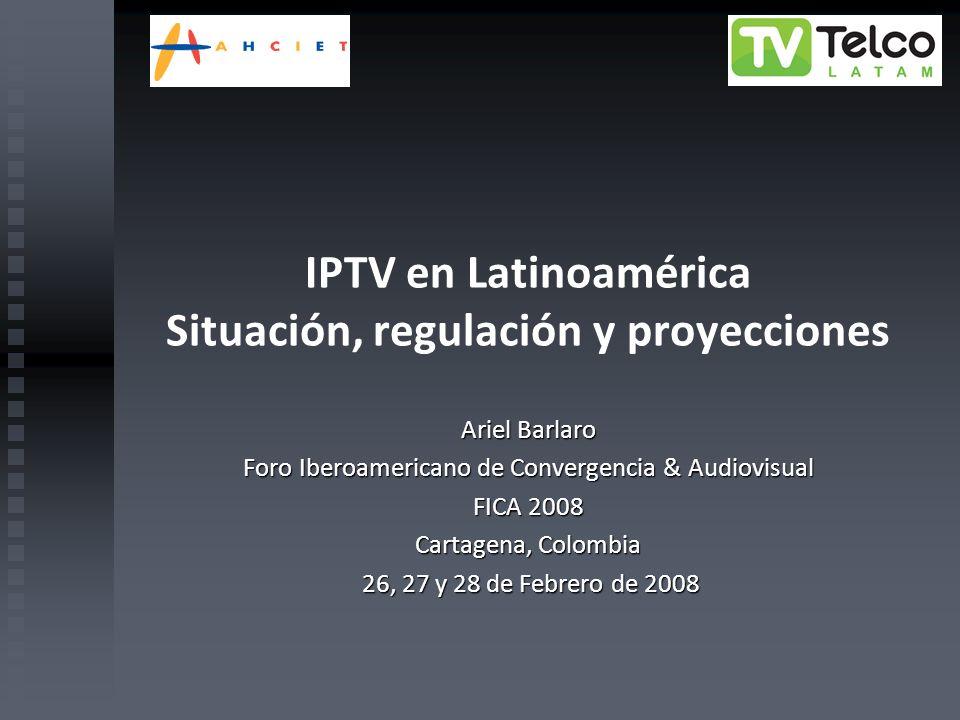 IPTV en Latinoamérica Situación, regulación y proyecciones Ariel Barlaro Foro Iberoamericano de Convergencia & Audiovisual FICA 2008 Cartagena, Colomb