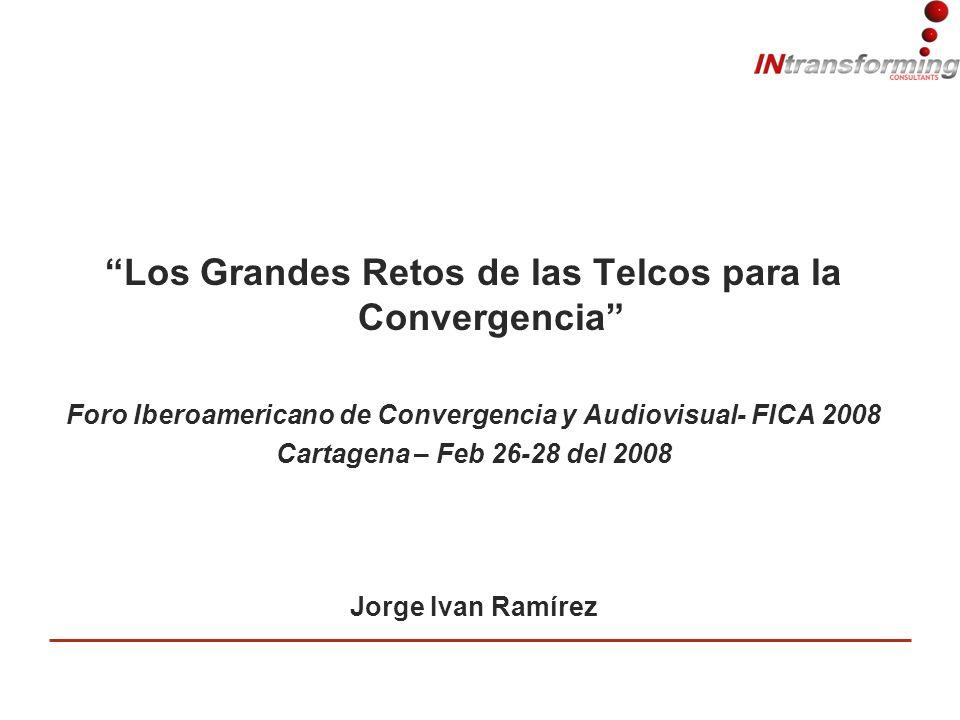 Los Grandes Retos de las Telcos para la Convergencia Foro Iberoamericano de Convergencia y Audiovisual- FICA 2008 Cartagena – Feb 26-28 del 2008 Jorge Ivan Ramírez