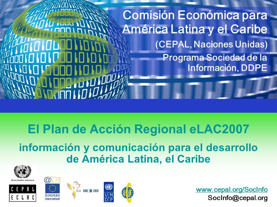 El Plan de Acción Regional eLAC2007 información y comunicación para el desarrollo de América Latina, el Caribe Comisión Económica para América Latina y el Caribe (CEPAL, Naciones Unidas) Programa Sociedad de la Información, DDPE www.cepal.org/SocInfo SocInfo@cepal.org