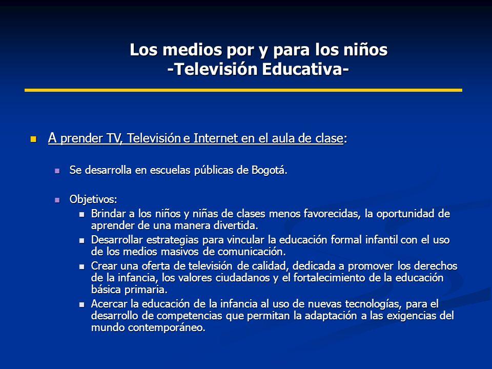 Los medios por y para los niños -Televisión Educativa- A prender TV, Televisión e Internet en el aula de clase: A prender TV, Televisión e Internet en el aula de clase: Se desarrolla en escuelas públicas de Bogotá.
