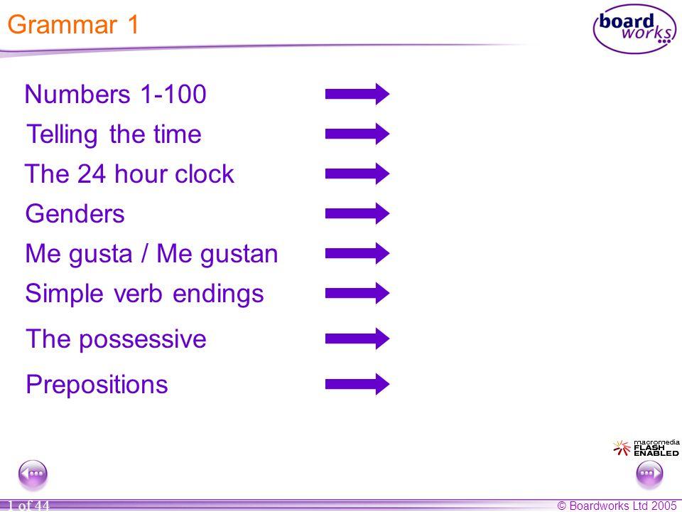 © Boardworks Ltd 2005 1 of 44 Numbers 1-100 Telling the time The 24 hour clock Genders Me gusta / Me gustan Simple verb endings The possessive Preposi