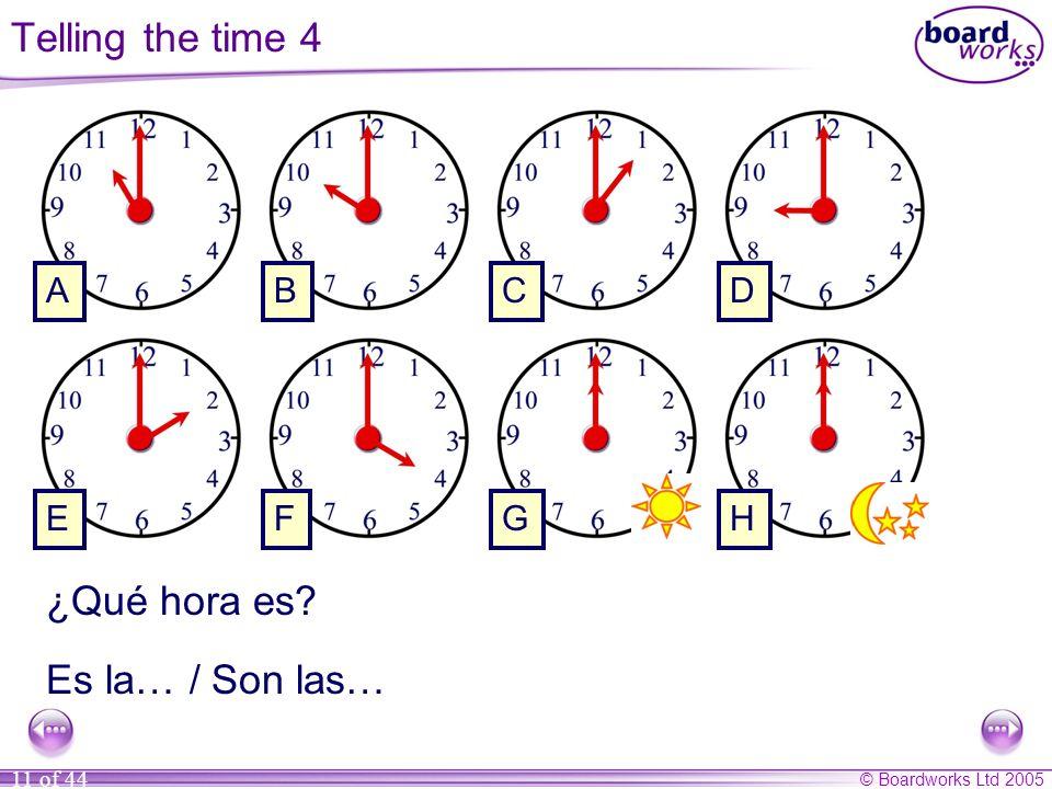 © Boardworks Ltd 2005 11 of 44 ¿Qué hora es? Es la… / Son las… ABCD EFGH Telling the time 4