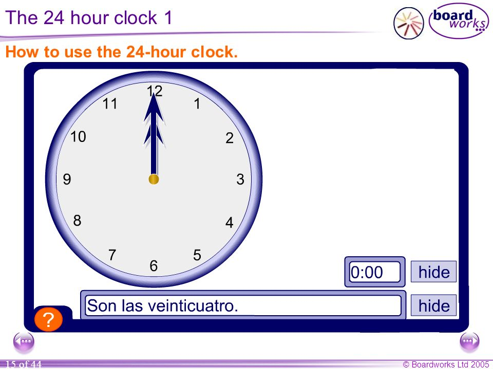 © Boardworks Ltd 2005 15 of 44 How to use the 24-hour clock. The 24 hour clock 1
