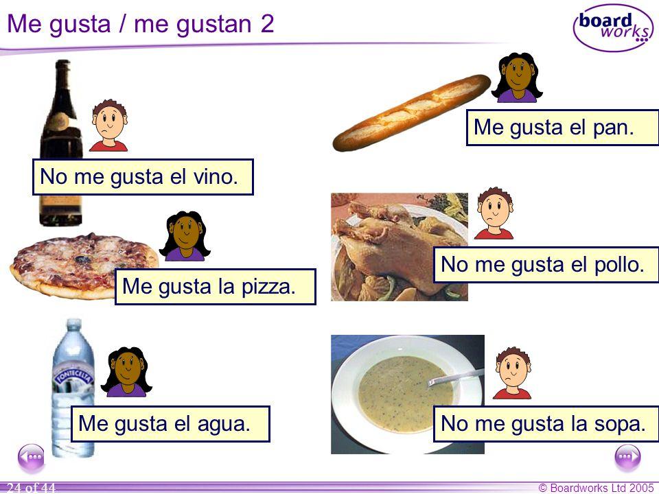 © Boardworks Ltd 2005 24 of 44 No me gusta la sopa. Me gusta la pizza. Me gusta el pan. No me gusta el pollo. Me gusta el agua. No me gusta el vino. M