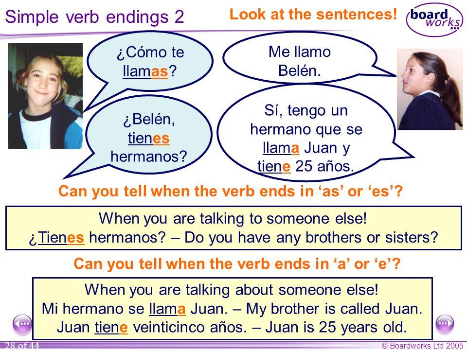 © Boardworks Ltd 2005 28 of 44 Sí, tengo un hermano que se llama Juan y tiene 25 años. Me llamo Belén. ¿Cómo te llamas? Look at the sentences! When yo