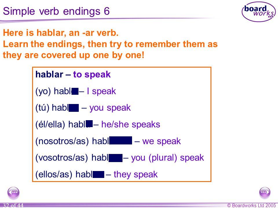 © Boardworks Ltd 2005 32 of 44 hablar – to speak (yo) hablo – I speak (tú) hablas – you speak (él/ella) habla – he/she speaks (nosotros/as) hablamos –
