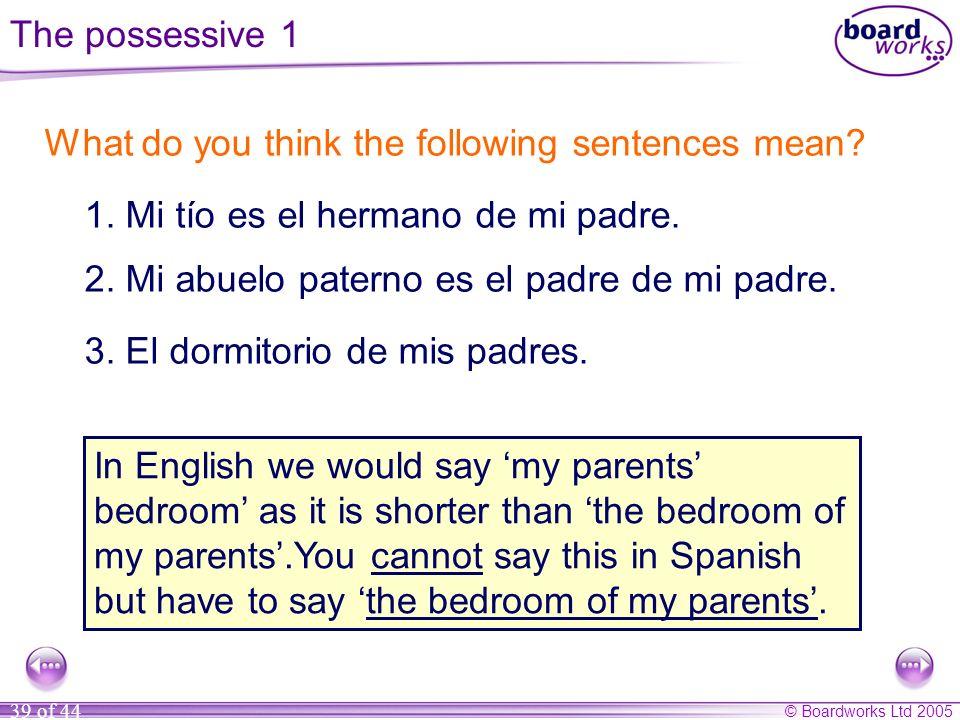 © Boardworks Ltd 2005 39 of 44 What do you think the following sentences mean? 1. Mi tío es el hermano de mi padre. 2. Mi abuelo paterno es el padre d