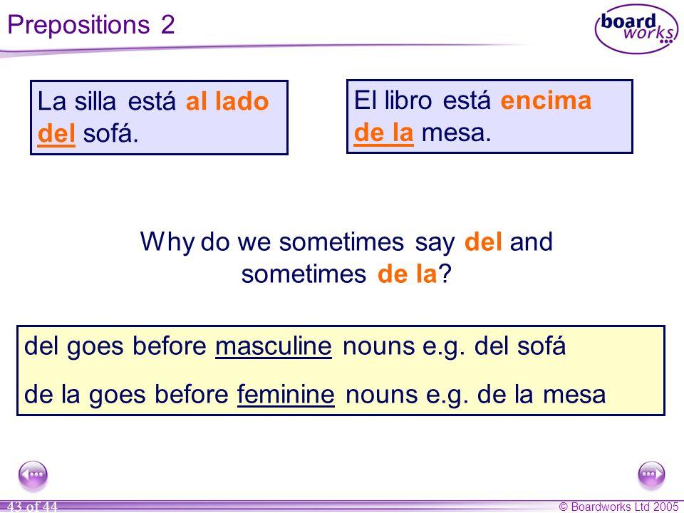 © Boardworks Ltd 2005 43 of 44 Why do we sometimes say del and sometimes de la? del goes before masculine nouns e.g. del sofá de la goes before femini