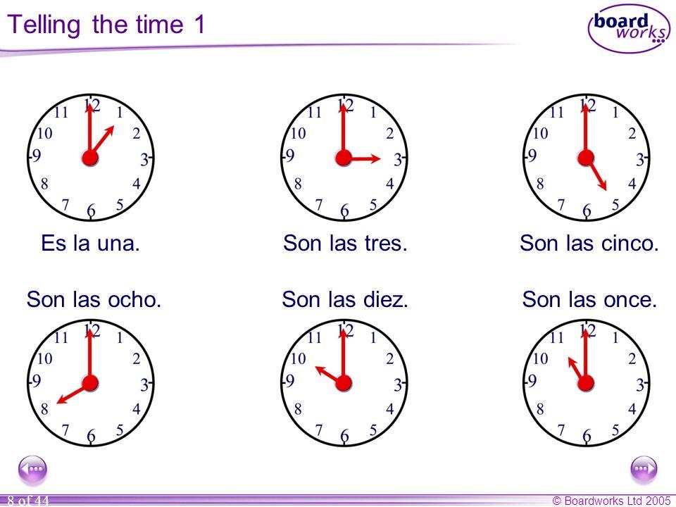 © Boardworks Ltd 2005 8 of 44 Es la una.Son las tres.Son las cinco. Son las ocho.Son las diez.Son las once. Telling the time 1