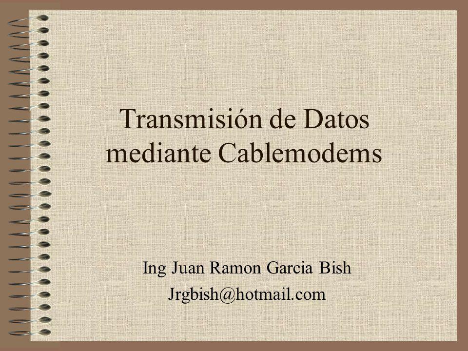 Transmisión de Datos mediante Cablemodems Ing Juan Ramon Garcia Bish Jrgbish@hotmail.com