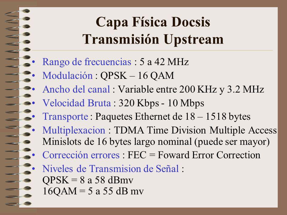 Capa Física Docsis Transmisión Upstream Rango de frecuencias : 5 a 42 MHz Modulación : QPSK – 16 QAM Ancho del canal : Variable entre 200 KHz y 3.2 MHz Velocidad Bruta : 320 Kbps - 10 Mbps Transporte : Paquetes Ethernet de 18 – 1518 bytes Multiplexacion : TDMA Time Division Multiple Access Minislots de 16 bytes largo nominal (puede ser mayor) Corrección errores : FEC = Foward Error Correction Niveles de Transmision de Señal : QPSK = 8 a 58 dBmv 16QAM = 5 a 55 dB mv