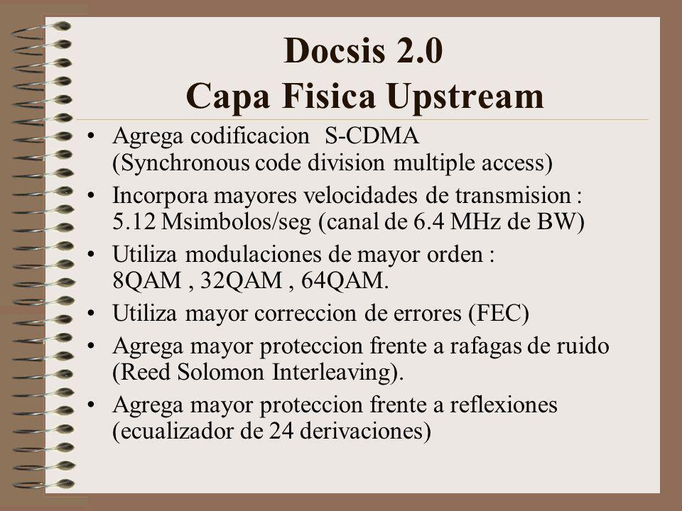 Docsis 2.0 Capa Fisica Upstream Agrega codificacion S-CDMA (Synchronous code division multiple access) Incorpora mayores velocidades de transmision : 5.12 Msimbolos/seg (canal de 6.4 MHz de BW) Utiliza modulaciones de mayor orden : 8QAM, 32QAM, 64QAM.