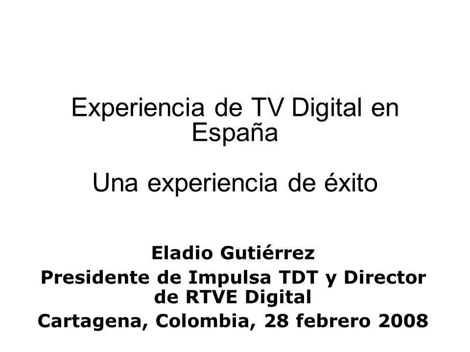 Experiencia de TV Digital en España Una experiencia de éxito Eladio Gutiérrez Presidente de Impulsa TDT y Director de RTVE Digital Cartagena, Colombia