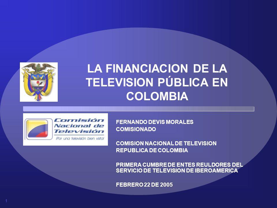 1 LA FINANCIACION DE LA TELEVISION PÚBLICA EN COLOMBIA FERNANDO DEVIS MORALES COMISIONADO COMISION NACIONAL DE TELEVISION REPUBLICA DE COLOMBIA PRIMER
