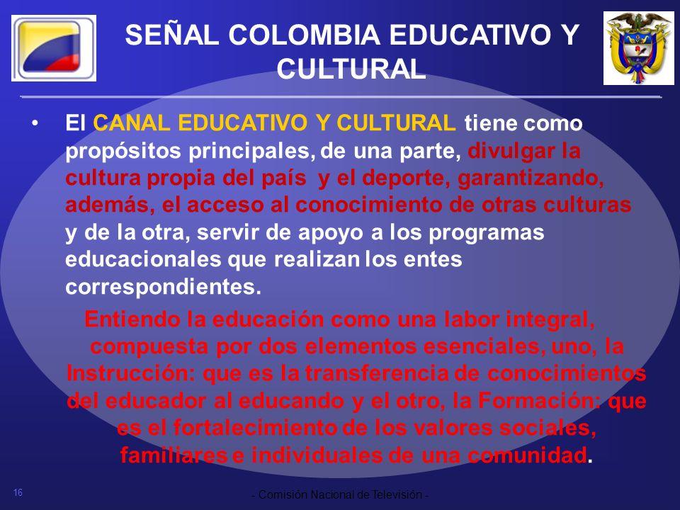 16 - Comisión Nacional de Televisión - SEÑAL COLOMBIA EDUCATIVO Y CULTURAL El CANAL EDUCATIVO Y CULTURAL tiene como propósitos principales, de una par