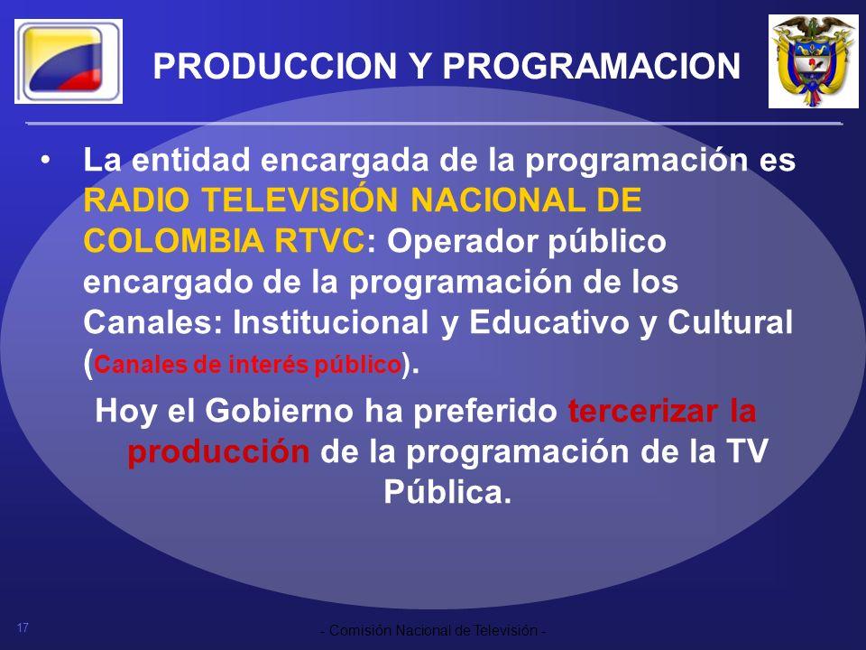 17 - Comisión Nacional de Televisión - PRODUCCION Y PROGRAMACION La entidad encargada de la programación es RADIO TELEVISIÓN NACIONAL DE COLOMBIA RTVC