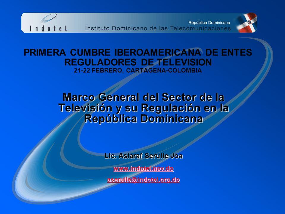 PRIMERA CUMBRE IBEROAMERICANA DE ENTES REGULADORES DE TELEVISION 21-22 FEBRERO, CARTAGENA-COLOMBIA Marco General del Sector de la Televisión y su Regulación en la República Dominicana Lic.