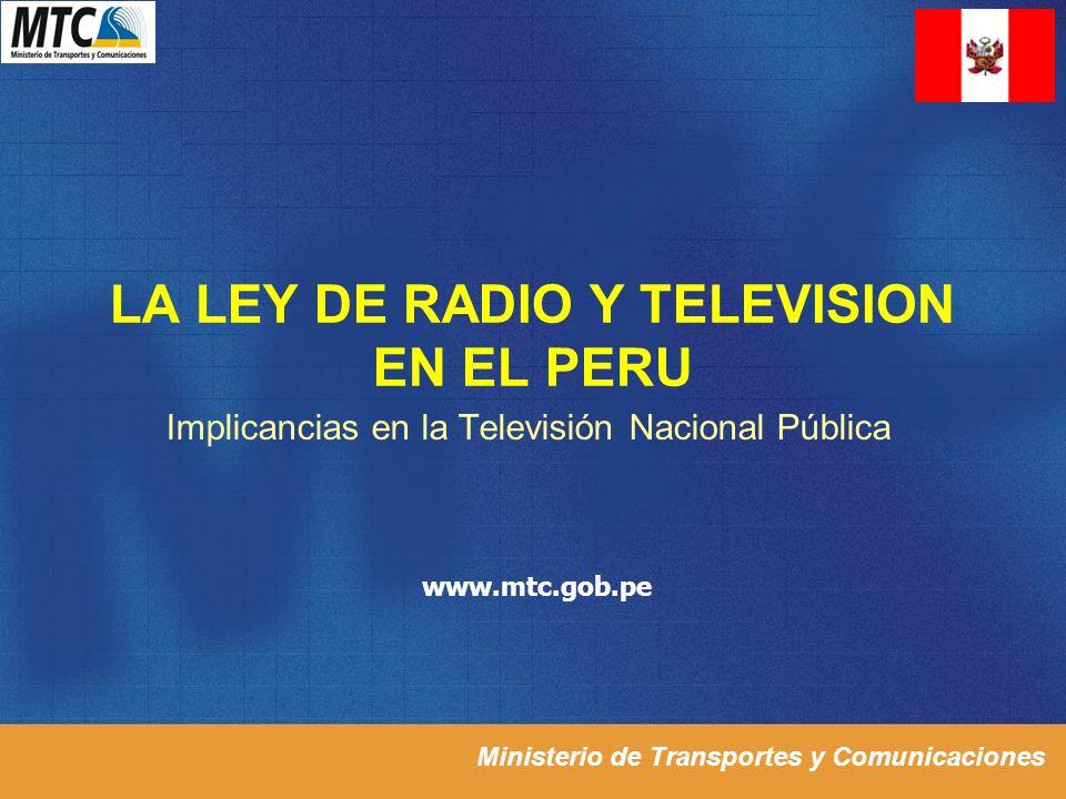 Ministerio de Transportes y Comunicaciones LA LEY DE RADIO Y TELEVISION EN EL PERU Implicancias en la Televisión Nacional Pública www.mtc.gob.pe