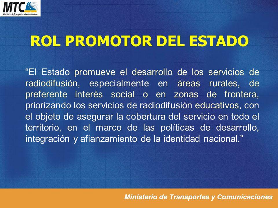 Ministerio de Transportes y Comunicaciones ROL PROMOTOR DEL ESTADO El Estado promueve el desarrollo de los servicios de radiodifusión, especialmente e