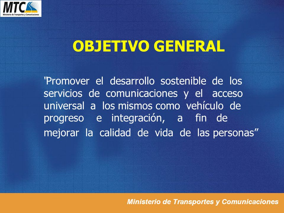 Ministerio de Transportes y Comunicaciones OBJETIVO GENERAL Promover el desarrollo sostenible de los servicios de comunicaciones y el acceso universal