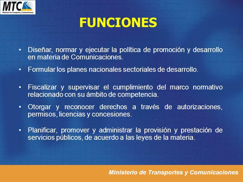 FUNCIONES Diseñar, normar y ejecutar la política de promoción y desarrollo en materia de Comunicaciones. Formular los planes nacionales sectoriales de