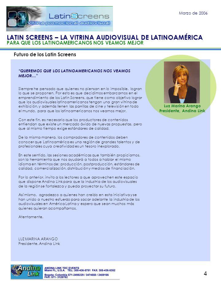 4 Futuro de los Latin Screens Marzo de 2006 QUEREMOS QUE LOS LATINOAMERICANOS NOS VEAMOS MEJOR… Luz Marina Arango Presidente, Andina Link LATIN SCREEN