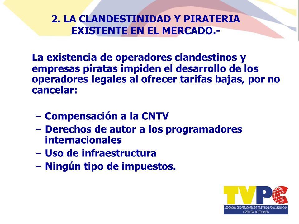 La existencia de operadores clandestinos y empresas piratas impiden el desarrollo de los operadores legales al ofrecer tarifas bajas, por no cancelar: –Compensación a la CNTV –Derechos de autor a los programadores internacionales –Uso de infraestructura –Ningún tipo de impuestos.